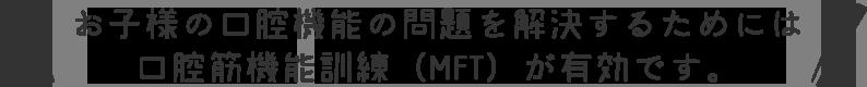 お子様の口腔機能の問題を解決するためには口腔筋機能訓練(MFT)が有効です。